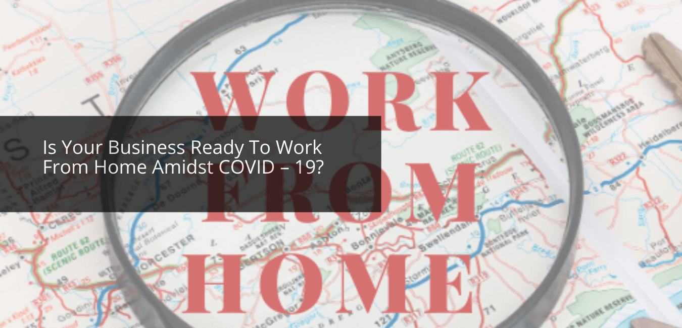 Is Your Business Ready To Work From Home Amidst COVID – 19?
