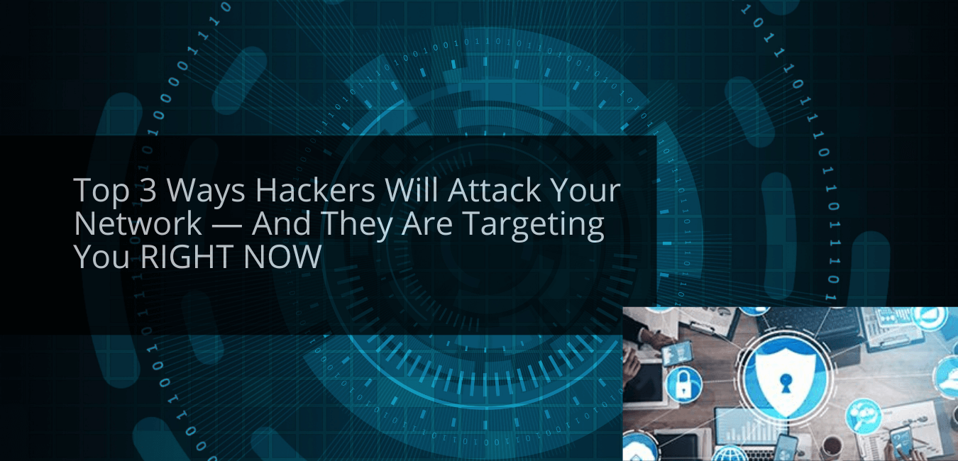Top 3 Ways Hackers Will Attack Your Network — And They Are Targeting You RIGHT NOW