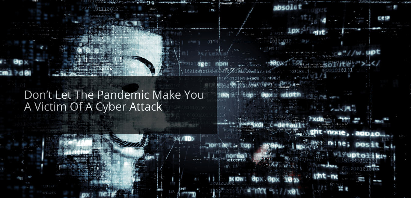 Don't Let The Pandemic Make You A Victim Of A Cyber Attack
