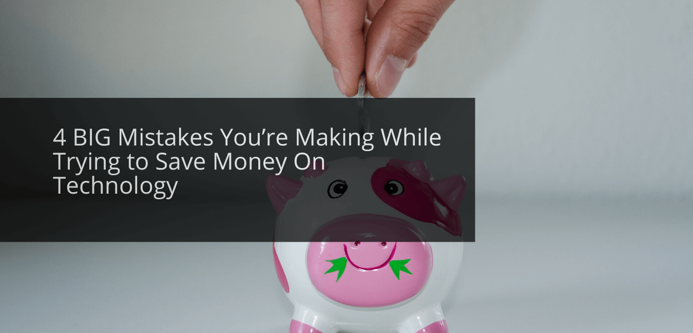 4 BIG Mistakes You're Making While Trying to Save Money On Technology